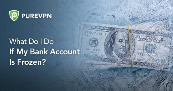 3 Reasons Behind Frozen Bank Account 2020 Updated Purevpn Blog Purevpn Blog