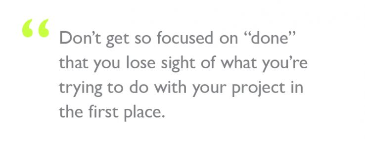 "Quote: ""Don't get so focused on ""done"" that you lose sight of what you're trying to do with your project in the first place."""