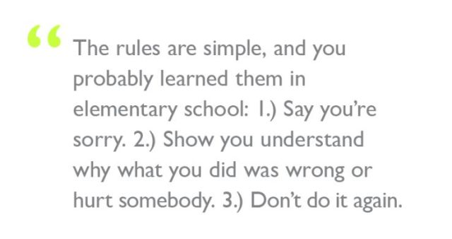 """Quote: """"The rules are simple, and you probably learned them in elementary school: 1.) Say you're sorry. 2.) Show you understand why what you did was wrong or hurt somebody. 3.) Don't do it again."""""""