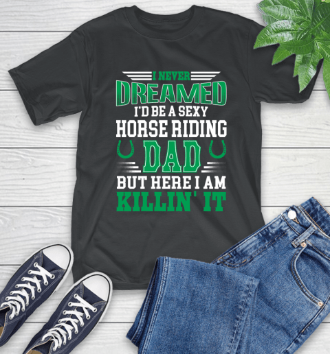 I'd Be A Sexy Horse Riding Dad But Here I Am Killin It T-Shirt