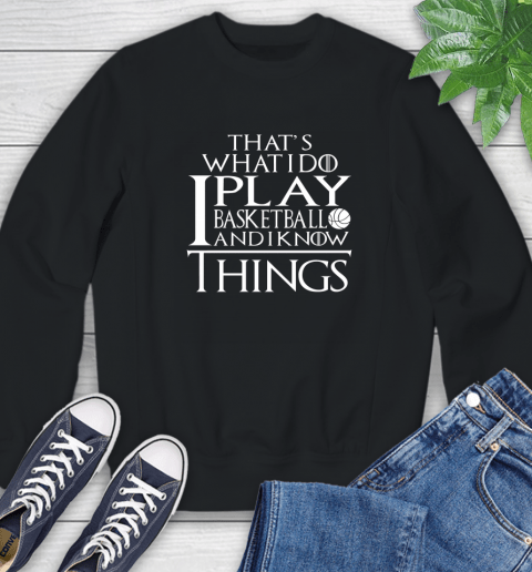 That's What I Do I Play Basketball And I Know Things Sweatshirt