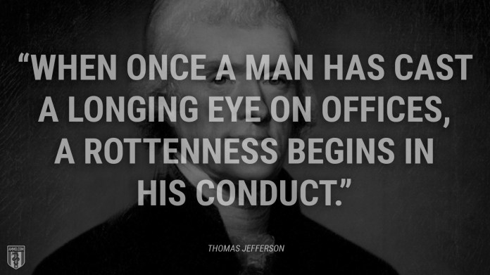 """""""When once a man has cast a longing eye on offices, a rottenness begins in his conduct."""" - Thomas Jefferson"""