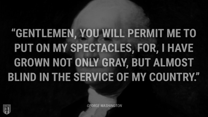 """""""Gentlemen, you will permit me to put on my spectacles, for, I have grown not only gray, but almost blind in the service of my country."""" - George Washington"""