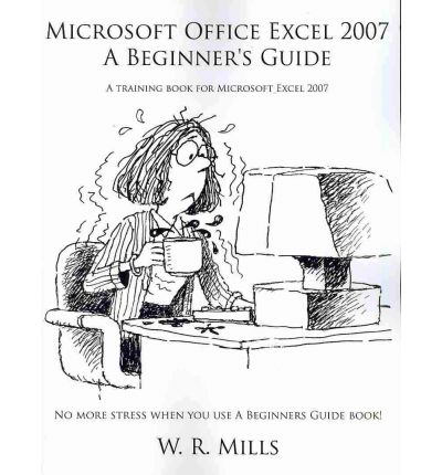 Microsoft Office Excel 2007 A Beginner's Guide : W. R