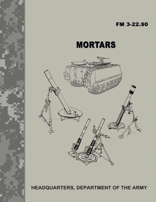 Mortars (FM 3-22.90) : Department of the Army : 9781974473694