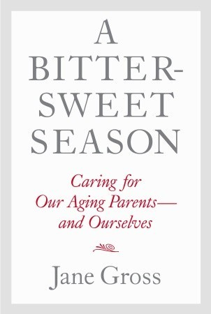 A Bittersweet Season: Caring for Our Aging Parents--and
