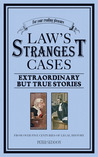 The Law's Strangest Cases: Extraordinary but True Stories from Over Five Centuries of Legal History