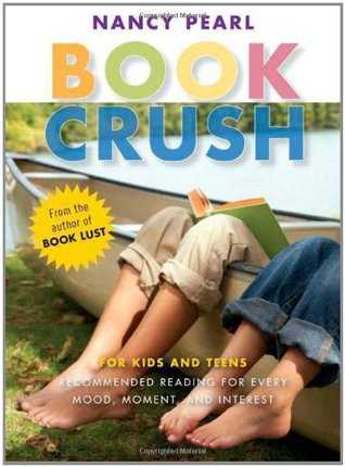 Book Crush For Kids and Teens-Recommended Reading for Every Mood, Moment and Interest by Nancy Pearl