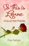 So This Is Love - Collected Poems by Fiza Pathan