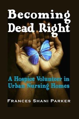 Becoming Dead Right: A Hospice Volunteer in Urban Nursing Homes
