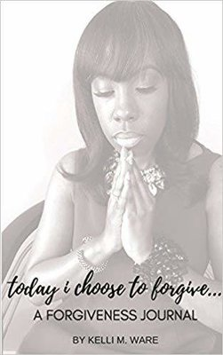 Today I Choose to Forgive...: A Forgiveness Journal by Kelli Ware