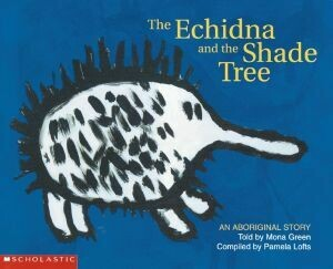 Aboriginal Story: Echidna and the Shade Tree by Mona Green with Pamela Lofts