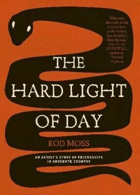 The Hard Light of Day: An Artist's Story of Friendships in Arrernte by Rod Moss