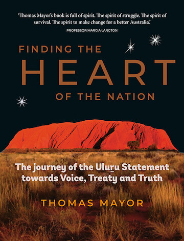 Finding the Heart of the Nation: The Journey of the Uluru Statement towards Voice, Treaty and Truth by Thomas Mayor