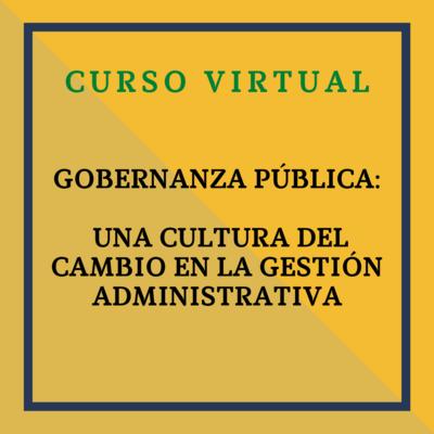 Curso: GOBERNANZA PÚBLICA: UNA CULTURA DEL CAMBIO EN LA GESTIÓN ADMINISTRATIVA. 20 y 21 de octubre de 2021