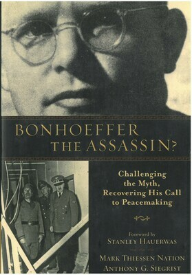 Bonhoeffer the Assassin? Challenging the Myth, Recovering his Call to Peacemaking