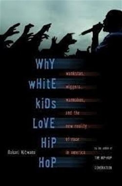 Why White Kids Love Hip Hop: Wangstas, Wiggers, Wannabes, and the New Reality of Race in America
