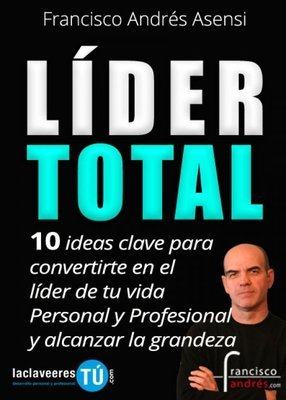 Líder Total. 10 ideas clave para convertirte en el líder de tu vida personal y profesional y alcanzar la grandeza