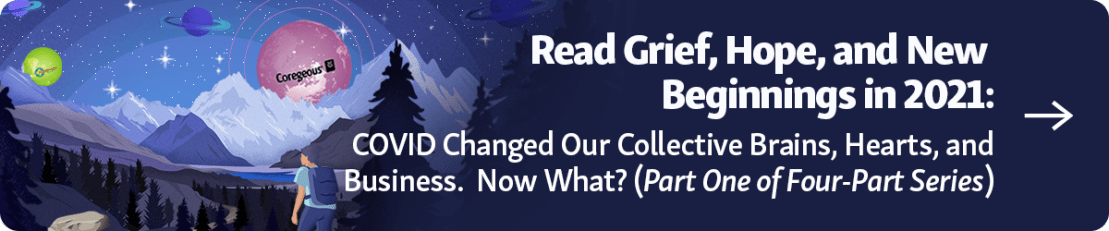 Button Text: Grief, Hope, and New Beginnings in 2021: COVID Changed Our Collective Brains, Hearts, and Businesses. Now What? (Part One of Four-Part Series) Blog Part 1