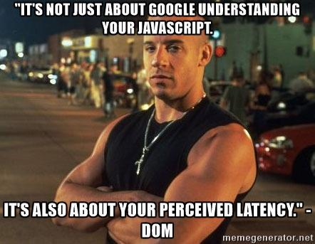 """""""It's not just Google understanding your JavaScript. It's also about the speed."""" -DOM - """"It's not just about Google understanding your Javascript. it's also about your perceived latency."""" -DOM"""