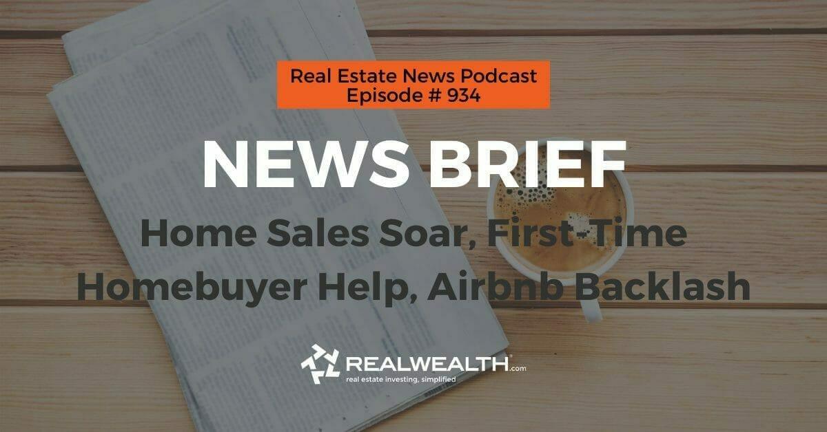 Real Estate News Brief: Home Sales Soar, First-Time Homebuyer Help, Airbnb Backlash, Real Estate News for Investors Podcast Episode #934 Header