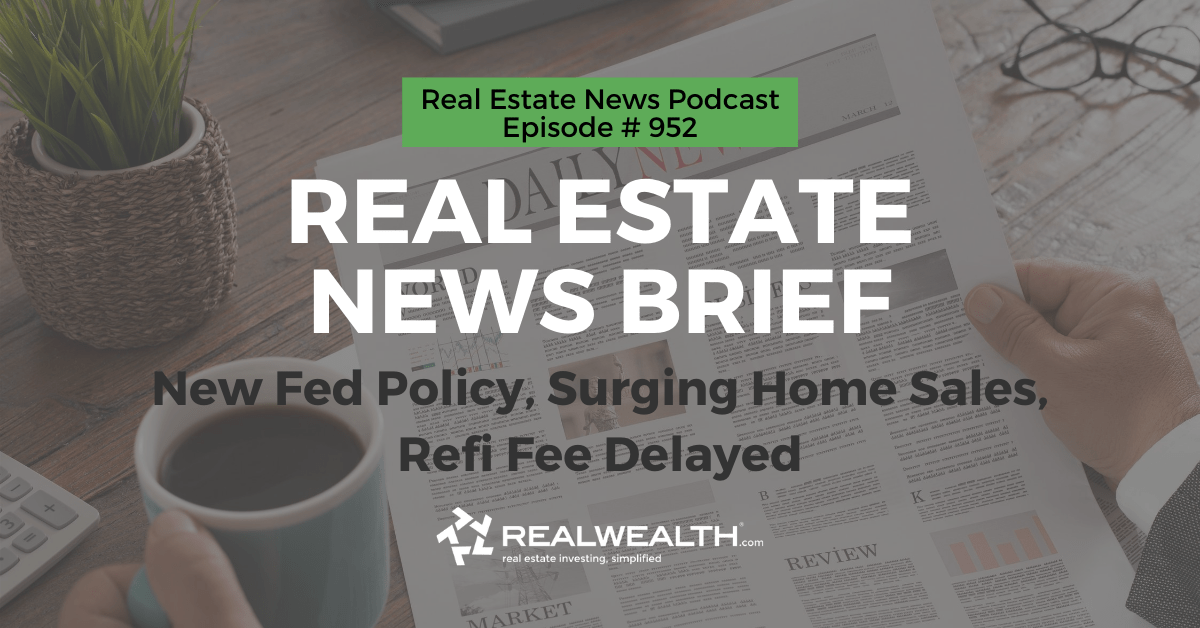 Real Estate News Brief: New Fed Policy, Surging Home Sales, Refi Fee Delayed, Real Estate News for Investors Podcast Episode #952 Header