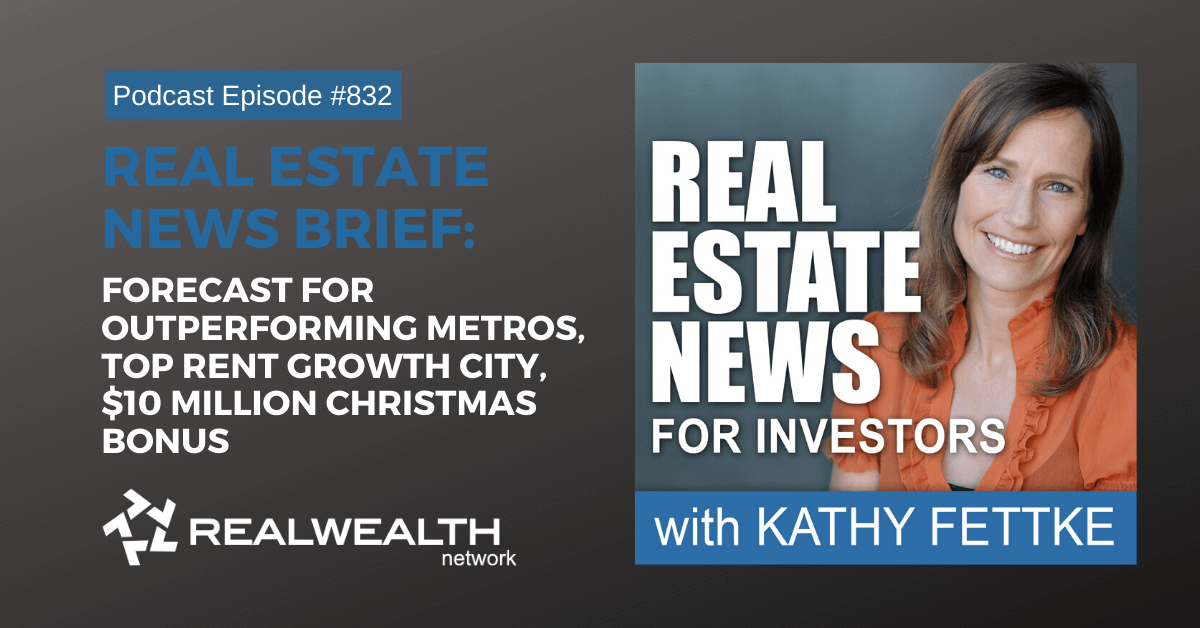 Real Estate New Brief: Forecast for Outperforming Metros, Top Rent Growth City, $10 Million Christmas Bonus, Real Estate News for Investors Podcast Episode #832