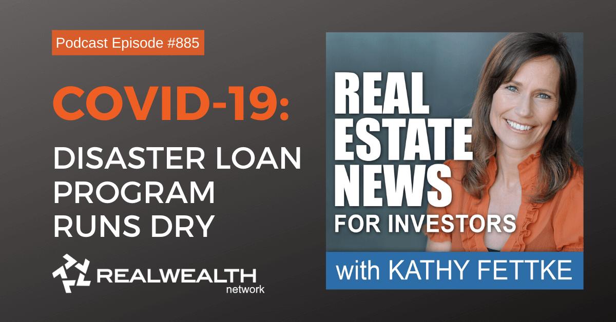 COVID-19: Disaster Loan Program Runs Dry, Real Estate News for Investors Podcast Episode #885