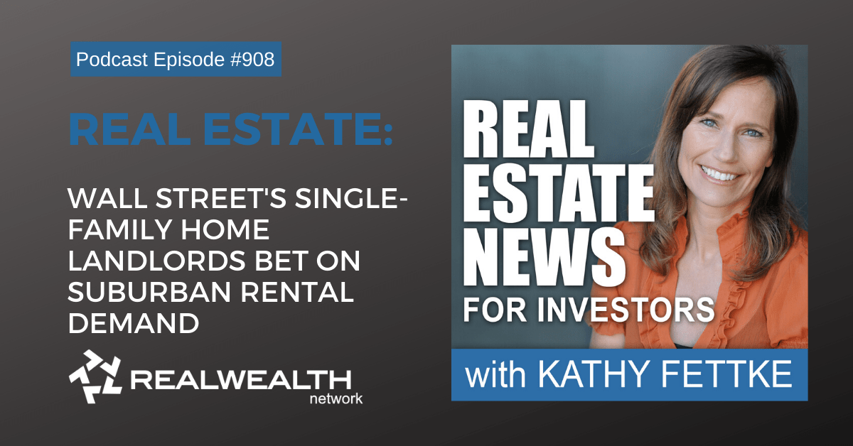 Real Estate: Wall Street's Single-Family Home Landlords Bet on Suburban Rental Demand, Real Estate News for Investors Podcast Episode #908