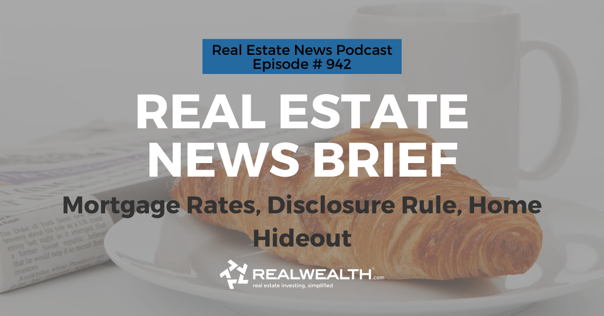 Real Estate News Brief: Mortgage Rates, Disclosure Rule, Home Hideout, Real Estate News for Investors Podcast Episode #942