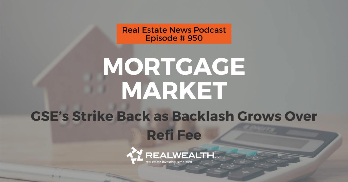 Mortgage Market: GSE's Strike Back as Backlash Grows Over Refi Fee, Real Estate News for Invstors Podcast Episode #950