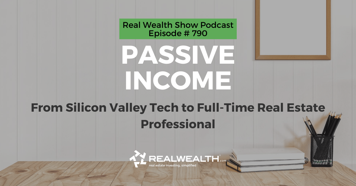 Passive Income: From Silicon Valley Tech to Full-Time Real Estate Professional, Real Wealth Show Podcast Episode #790