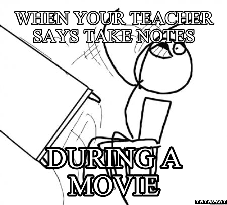 when your teacher says take notes during a movie