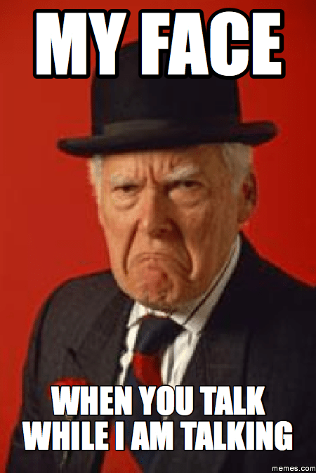 My Face When You Talk While I Am Talking  Memescom