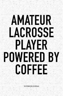 Amateur Lacrosse Player Powered By Coffee: A 6x9 Inch