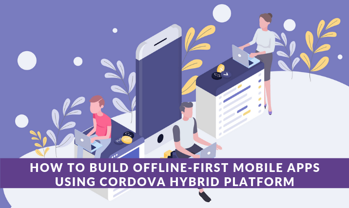 How to Build Offline-first Mobile Apps Using Cordova Hybrid
