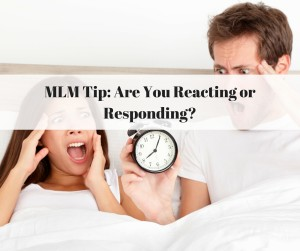 MLM Tip Are You Reacting or Responding?