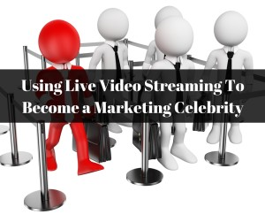 Using Live Video Streaming To Become a Marketing Celebrity