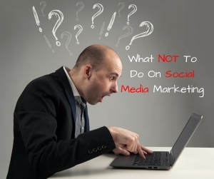 What NOT To Do On Social Media Marketing