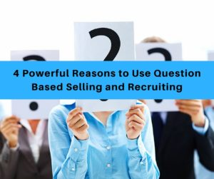4 Powerful Reasons to Use Question Based Selling and Recruiting