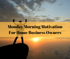 Monday Morning Motivation For Home Business Owners