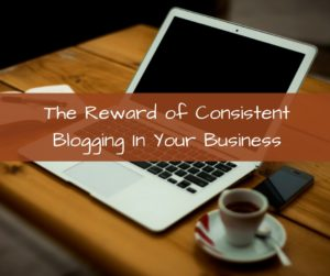 The Reward of Consistent Blogging In Your Business