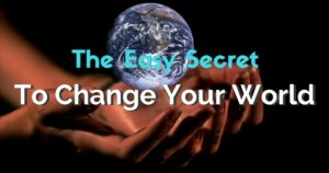 The Easy Secret to Change Your World