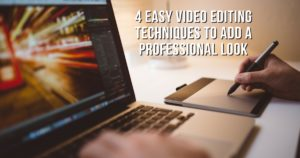 4 Easy Video Editing Techniques To Add A Professional Look