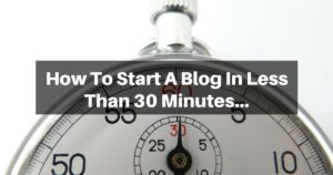 How To Start A Blog In Less Than 30 Minutes