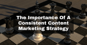 The Importance Of A Consistent Content Marketing Strategy