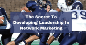 The Secret To Developing Leadership In Network Marketing