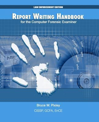 Report Writing Handbook for the Computer Forensic Examiner  Bruce W Pixley  9781492208433