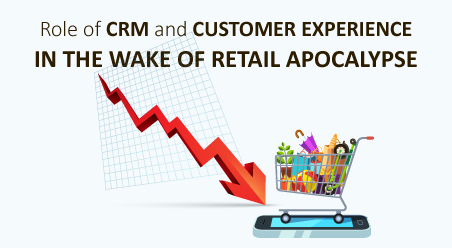 Role of CRM and Customer Experience in the wake of Retail Apocalypse