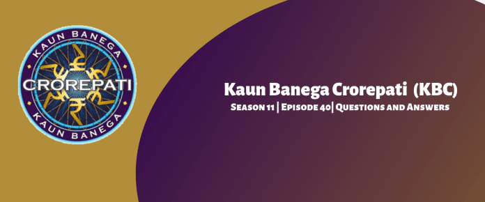 Kaun Banega Crorepati (KBC) Season 11 Episode 40 Questions and Answers